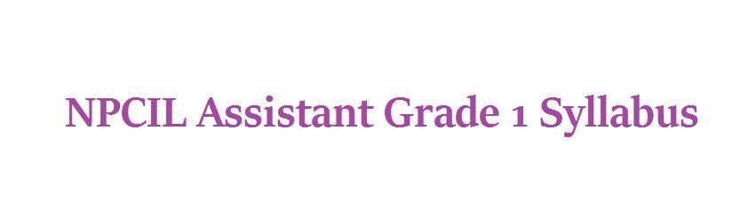 NPCIL Assistant Grade 1 Syllabus 2021